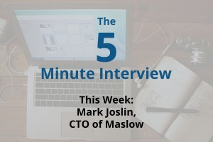 Catch This Week's 5-Minute Interview with Mark Joslin, CTO of Maslow