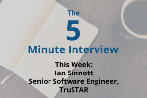 Catch This Week's 5-Minute Interview with Ian Sinnott, Senior Software Engineer at TruSTAR Technology