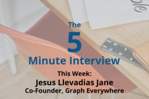 Catch This Week's 5-Minute Interview with Jesus Llevadias Jane, Co-Founder of Graph Everywhere