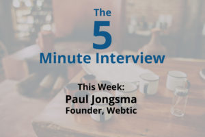 Catch this week's 5-Minute Interview with Paul Jongsma, Founder of Webtic