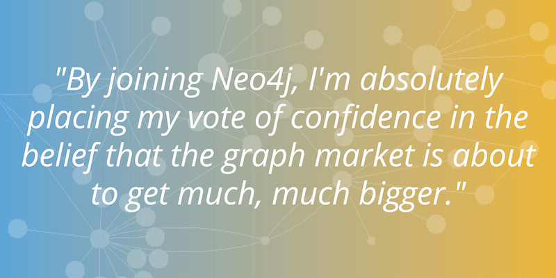 By joining Neo4j, I'm placing my vote of confidence in the belief that the graph market is about to get much bigger.