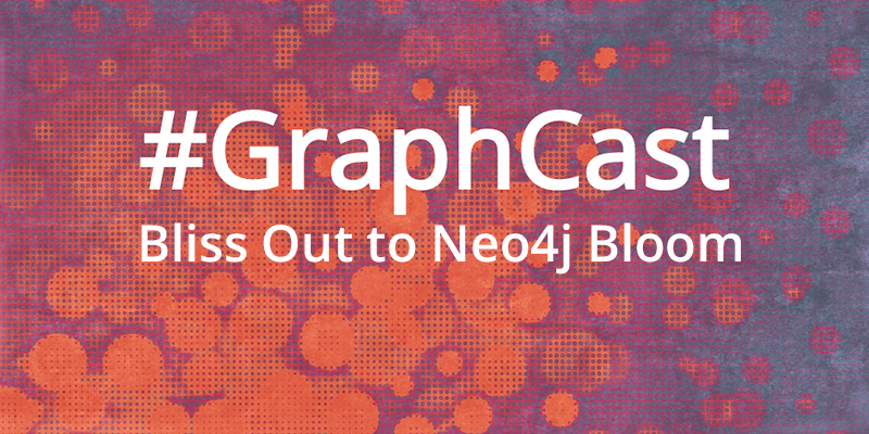 Catch this week's GraphCast: Bliss Out to Neo4j Bloom.
