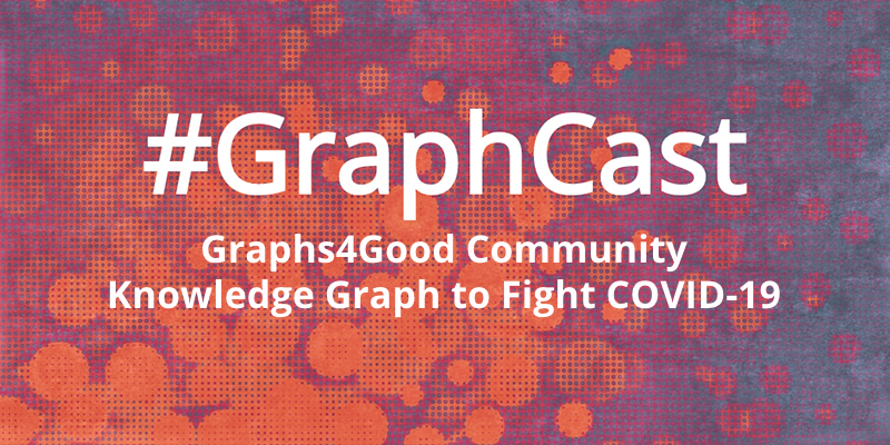 Catch this week's GraphCast: Graphs4Good Community Effort to Fight COVID-19 with Knowledge Graph